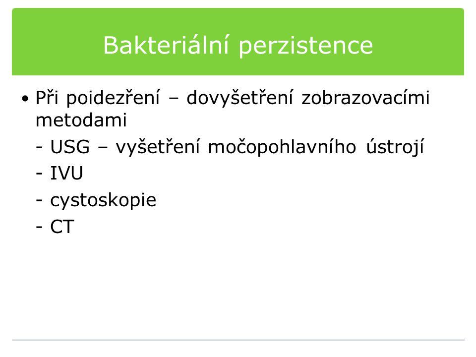Bakteriální perzistence Při poidezření – dovyšetření zobrazovacími metodami - USG – vyšetření močopohlavního ústrojí - IVU - cystoskopie - CT