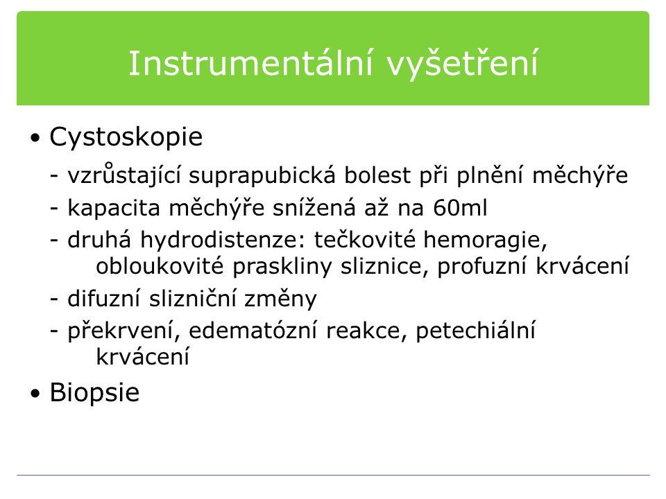 Instrumentální vyšetření Cystoskopie - vzrůstající suprapubická bolest při plnění měchýře - kapacita měchýře snížená až na 60ml - druhá hydrodistenze: