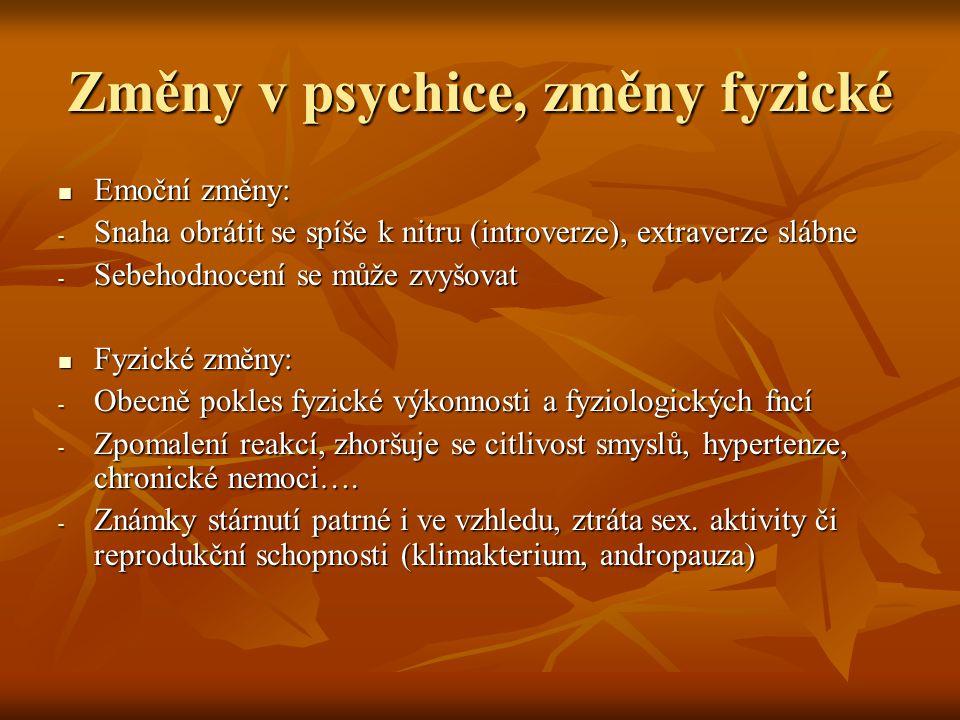 Změny v psychice, změny fyzické Emoční změny: Emoční změny: - Snaha obrátit se spíše k nitru (introverze), extraverze slábne - Sebehodnocení se může zvyšovat Fyzické změny: Fyzické změny: - Obecně pokles fyzické výkonnosti a fyziologických fncí - Zpomalení reakcí, zhoršuje se citlivost smyslů, hypertenze, chronické nemoci….