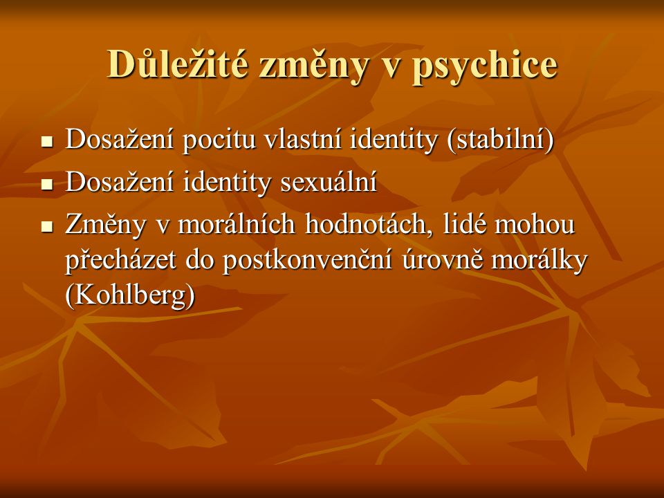 Důležité změny v psychice Dosažení pocitu vlastní identity (stabilní) Dosažení pocitu vlastní identity (stabilní) Dosažení identity sexuální Dosažení identity sexuální Změny v morálních hodnotách, lidé mohou přecházet do postkonvenční úrovně morálky (Kohlberg) Změny v morálních hodnotách, lidé mohou přecházet do postkonvenční úrovně morálky (Kohlberg)