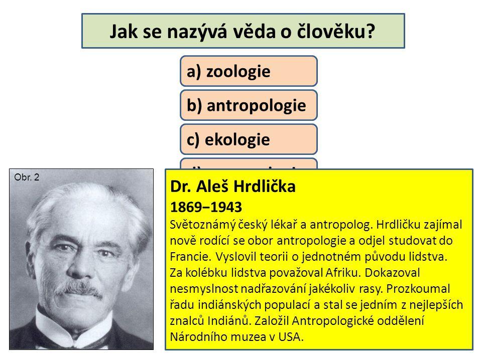 Jak se nazývá věda o člověku? a) zoologie b) antropologie c) ekologie d) entomologie e) ichtyologie Dr. Aleš Hrdlička 1869−1943 Světoznámý český lékař