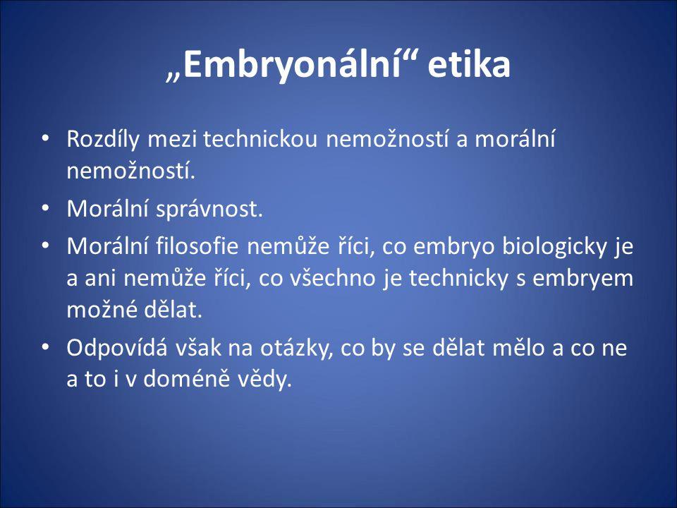 """""""Embryonální"""" etika Rozdíly mezi technickou nemožností a morální nemožností. Morální správnost. Morální filosofie nemůže říci, co embryo biologicky je"""