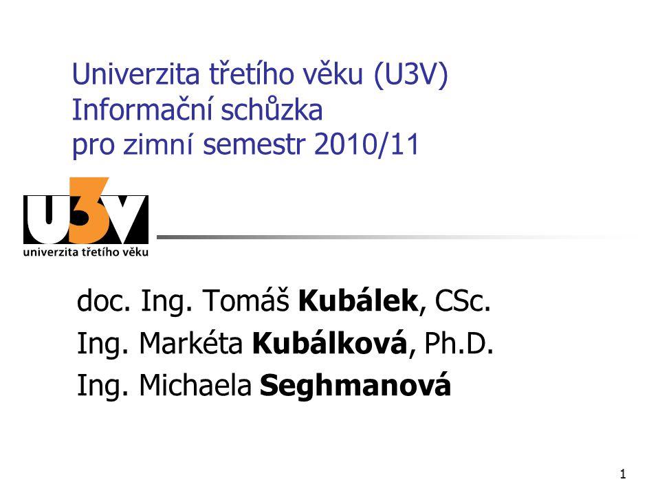 11 Univerzita třetího věku (U3V) Informační schůzka pro zimní semestr 20 10 /1 1 doc. Ing. Tomáš Kubálek, CSc. Ing. Markéta Kubálková, Ph.D. Ing. Mich