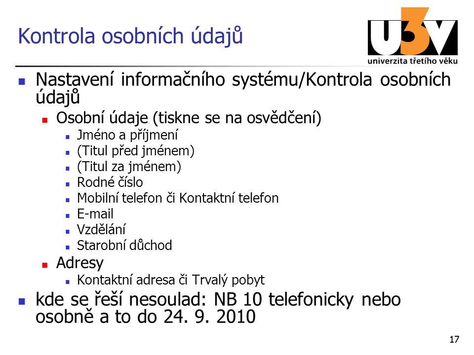 17 Kontrola osobních údajů Nastavení informačního systému/Kontrola osobních údajů Osobní údaje (tiskne se na osvědčení) Jméno a příjmení (Titul před jménem) (Titul za jménem) Rodné číslo Mobilní telefon či Kontaktní telefon E-mail Vzdělání Starobní důchod Adresy Kontaktní adresa či Trvalý pobyt kde se řeší nesoulad: NB 10 telefonicky nebo osobně a to do 24.