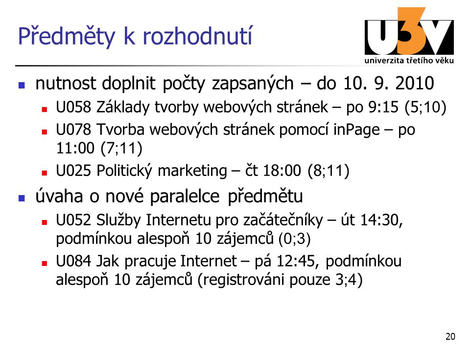 20 Předměty k rozhodnutí nutnost doplnit počty zapsaných – do 10. 9. 2010 U058 Základy tvorby webových stránek – po 9:15 (5 ;10 ) U078 Tvorba webových