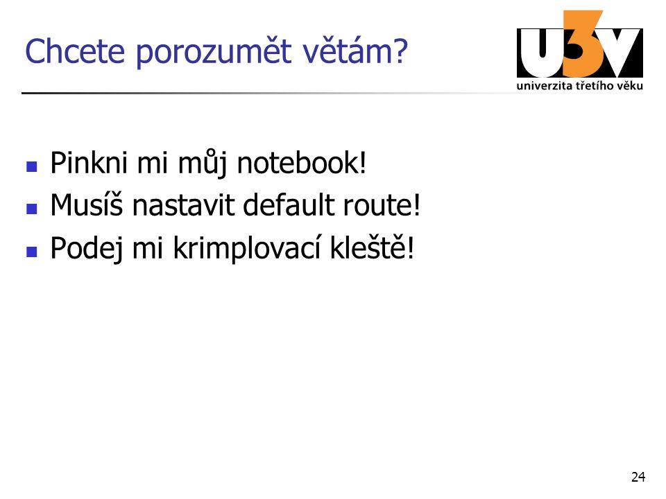 24 Chcete porozumět větám? Pinkni mi můj notebook! Musíš nastavit default route! Podej mi krimplovací kleště!