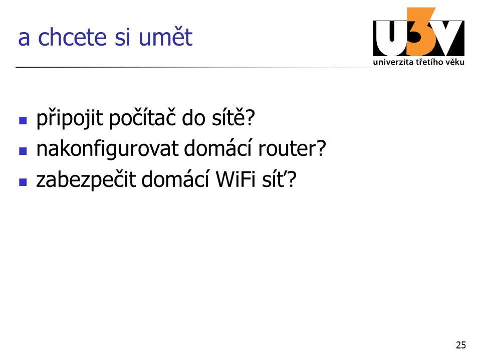 25 a chcete si umět připojit počítač do sítě? nakonfigurovat domácí router? zabezpečit domácí WiFi síť?