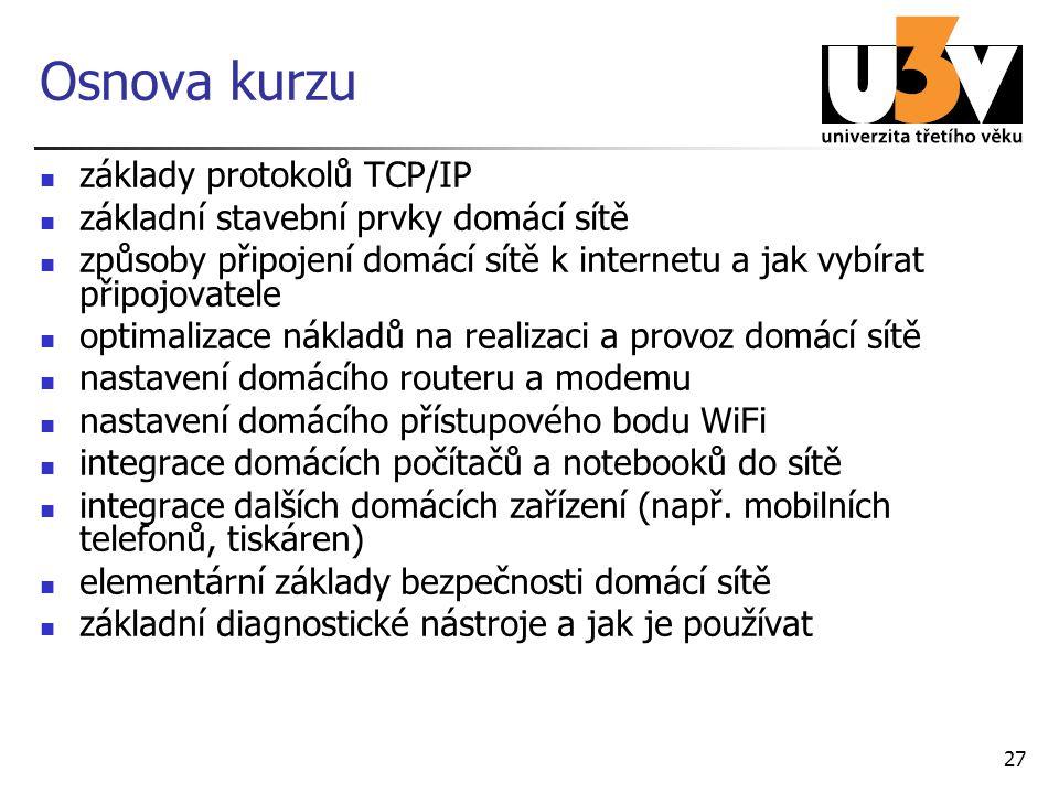 27 Osnova kurzu základy protokolů TCP/IP základní stavební prvky domácí sítě způsoby připojení domácí sítě k internetu a jak vybírat připojovatele optimalizace nákladů na realizaci a provoz domácí sítě nastavení domácího routeru a modemu nastavení domácího přístupového bodu WiFi integrace domácích počítačů a notebooků do sítě integrace dalších domácích zařízení (např.