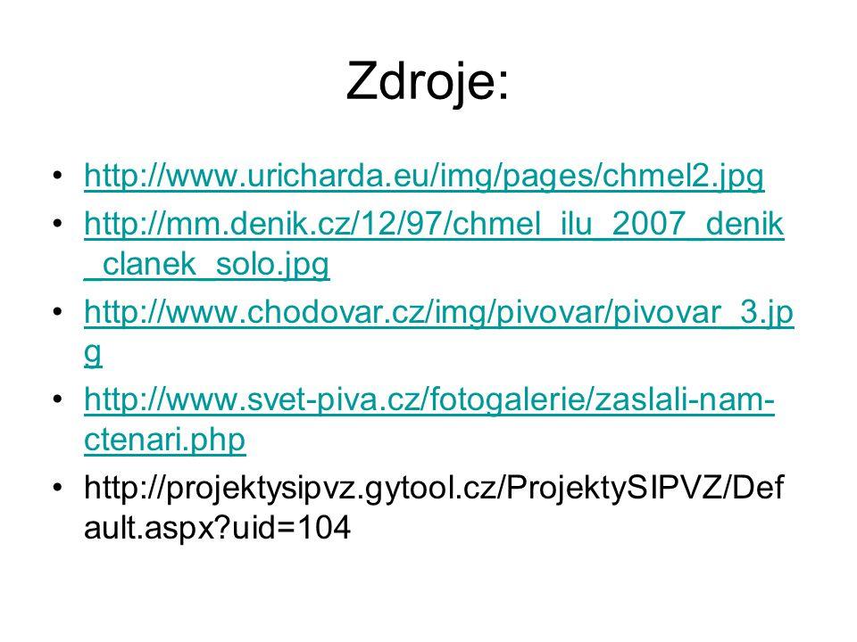 Zdroje: http://www.uricharda.eu/img/pages/chmel2.jpg http://mm.denik.cz/12/97/chmel_ilu_2007_denik _clanek_solo.jpghttp://mm.denik.cz/12/97/chmel_ilu_2007_denik _clanek_solo.jpg http://www.chodovar.cz/img/pivovar/pivovar_3.jp ghttp://www.chodovar.cz/img/pivovar/pivovar_3.jp g http://www.svet-piva.cz/fotogalerie/zaslali-nam- ctenari.phphttp://www.svet-piva.cz/fotogalerie/zaslali-nam- ctenari.php http://projektysipvz.gytool.cz/ProjektySIPVZ/Def ault.aspx?uid=104