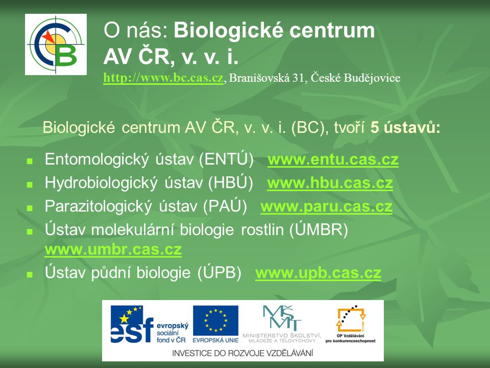 Biologické centrum AV ČR, v. v. i. (BC), tvoří 5 ústavů: Entomologický ústav (ENTÚ) www.entu.cas.czwww.entu.cas.cz Hydrobiologický ústav (HBÚ) www.hbu
