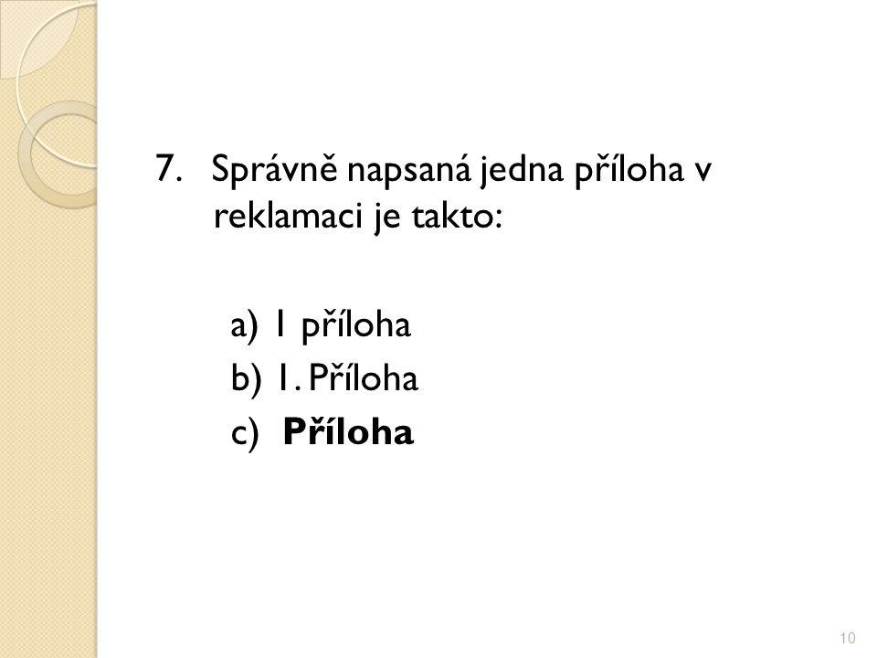 7. Správně napsaná jedna příloha v reklamaci je takto: a) 1 příloha b) 1. Příloha c) Příloha 10