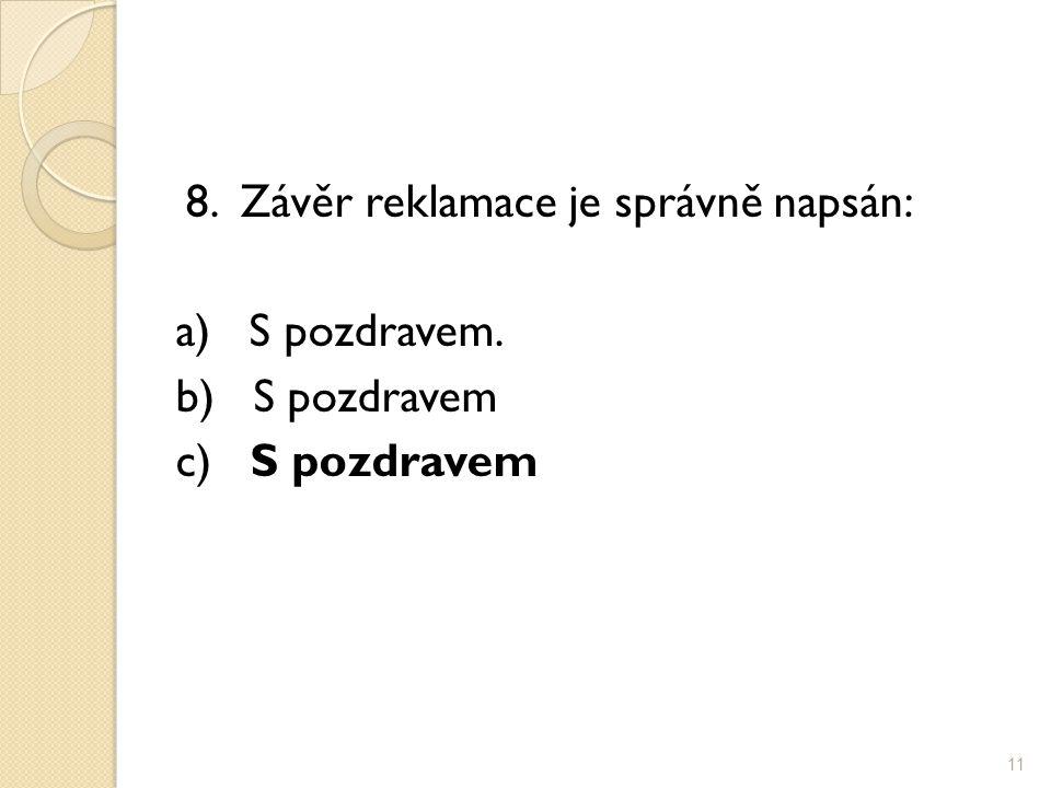 8. Závěr reklamace je správně napsán: a) S pozdravem. b) S pozdravem c) S pozdravem 11