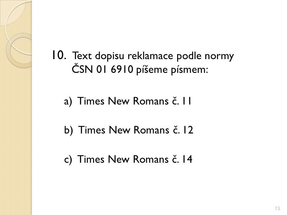 10. Text dopisu reklamace podle normy ČSN 01 6910 píšeme písmem: a) Times New Romans č. 11 b) Times New Romans č. 12 c) Times New Romans č. 14 13