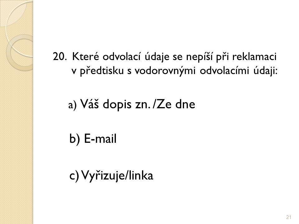 20. Které odvolací údaje se nepíší při reklamaci v předtisku s vodorovnými odvolacími údaji: a) Váš dopis zn. /Ze dne b) E-mail c) Vyřizuje/linka 21