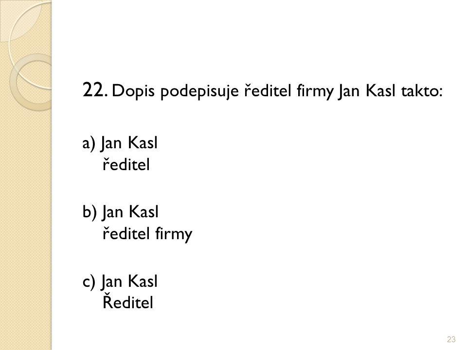 22. Dopis podepisuje ředitel firmy Jan Kasl takto: a) Jan Kasl ředitel b) Jan Kasl ředitel firmy c) Jan Kasl Ředitel 23