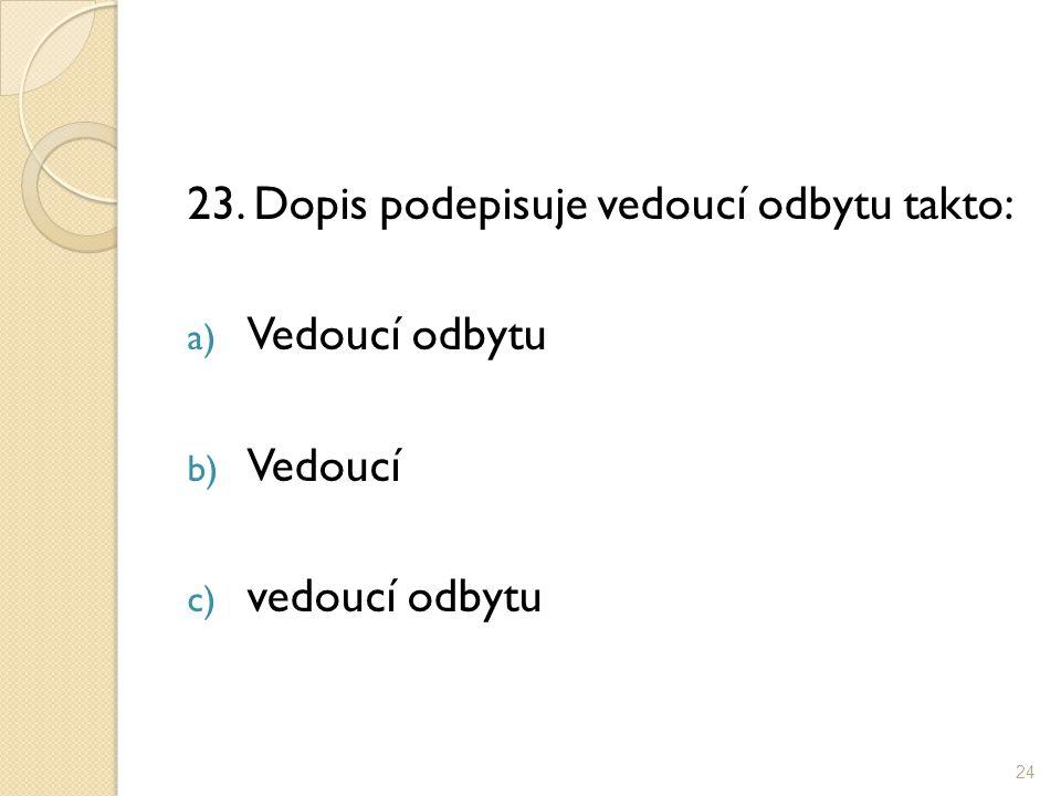 23. Dopis podepisuje vedoucí odbytu takto: a) Vedoucí odbytu b) Vedoucí c) vedoucí odbytu 24