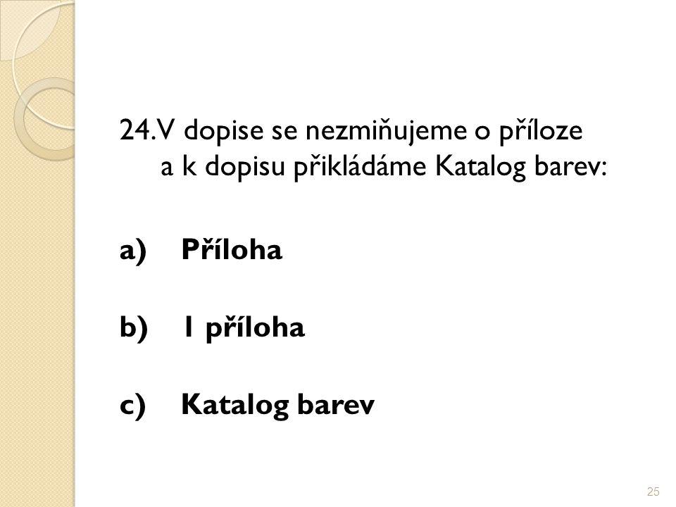 24. V dopise se nezmiňujeme o příloze a k dopisu přikládáme Katalog barev: a)Příloha b)1 příloha c)Katalog barev 25