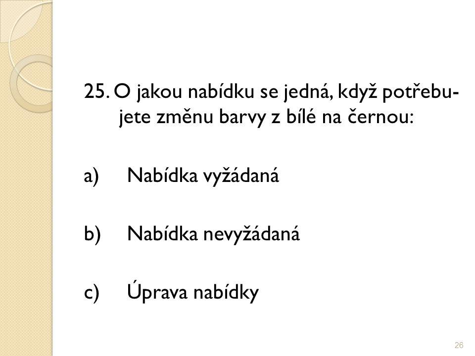 25. O jakou nabídku se jedná, když potřebu- jete změnu barvy z bílé na černou: a)Nabídka vyžádaná b)Nabídka nevyžádaná c)Úprava nabídky 26