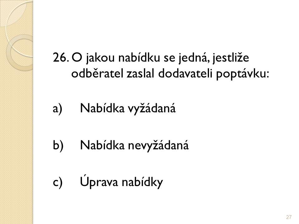 26. O jakou nabídku se jedná, jestliže odběratel zaslal dodavateli poptávku: a)Nabídka vyžádaná b)Nabídka nevyžádaná c)Úprava nabídky 27