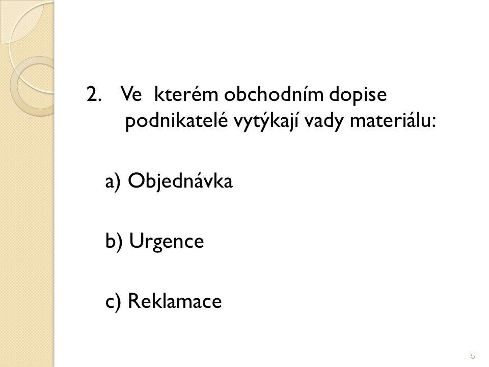 2. Ve kterém obchodním dopise podnikatelé vytýkají vady materiálu: a) Objednávka b) Urgence c) Reklamace 5