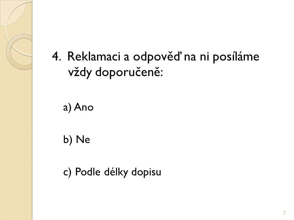 4. Reklamaci a odpověď na ni posíláme vždy doporučeně: a) Ano b) Ne c) Podle délky dopisu 7