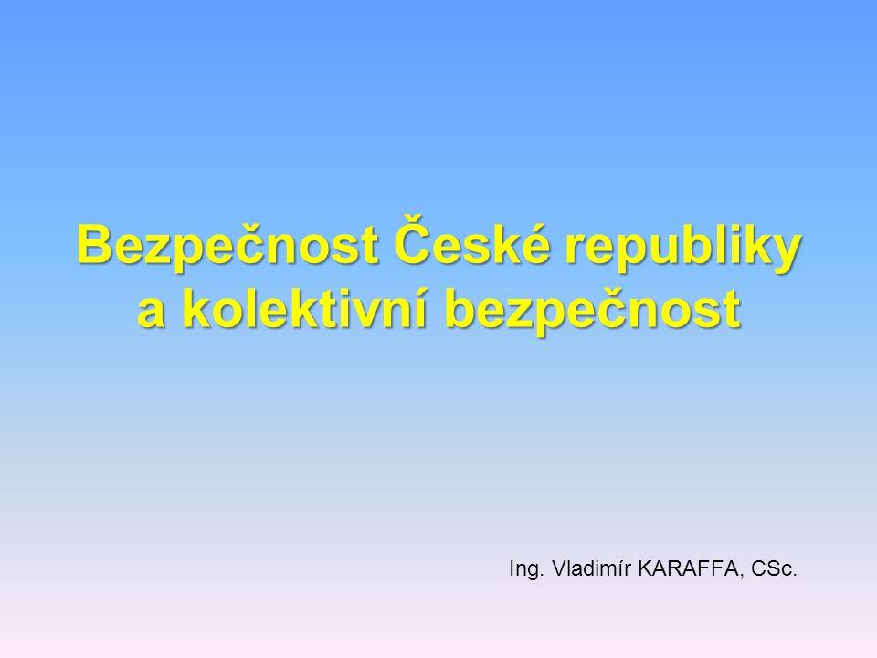 Bezpečnost České republiky a kolektivní bezpečnost Ing. Vladimír KARAFFA, CSc.
