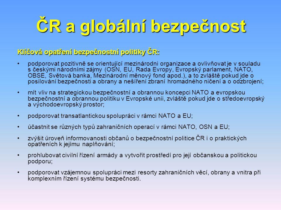 ČR a globální bezpečnost Klíčová opatření bezpečnostní politiky ČR: podporovat pozitivně se orientující mezinárodni organizace a ovlivňovat je v soula