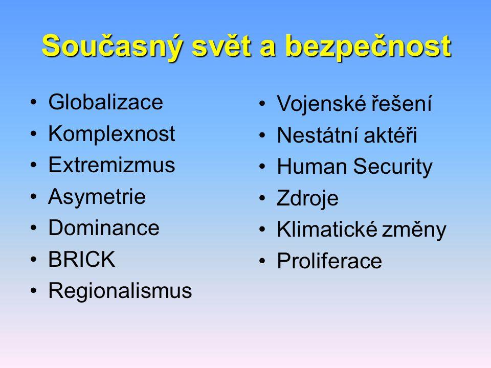 Současný svět a bezpečnost Globalizace Komplexnost Extremizmus Asymetrie Dominance BRICK Regionalismus Vojenské řešení Nestátní aktéři Human Security