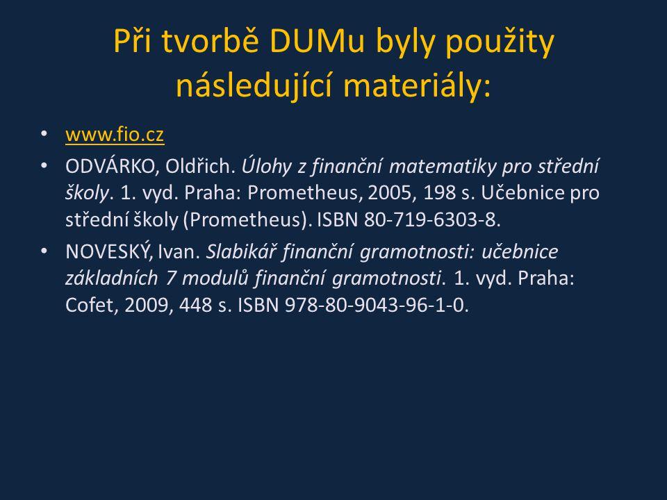 Při tvorbě DUMu byly použity následující materiály: www.fio.cz ODVÁRKO, Oldřich. Úlohy z finanční matematiky pro střední školy. 1. vyd. Praha: Prometh