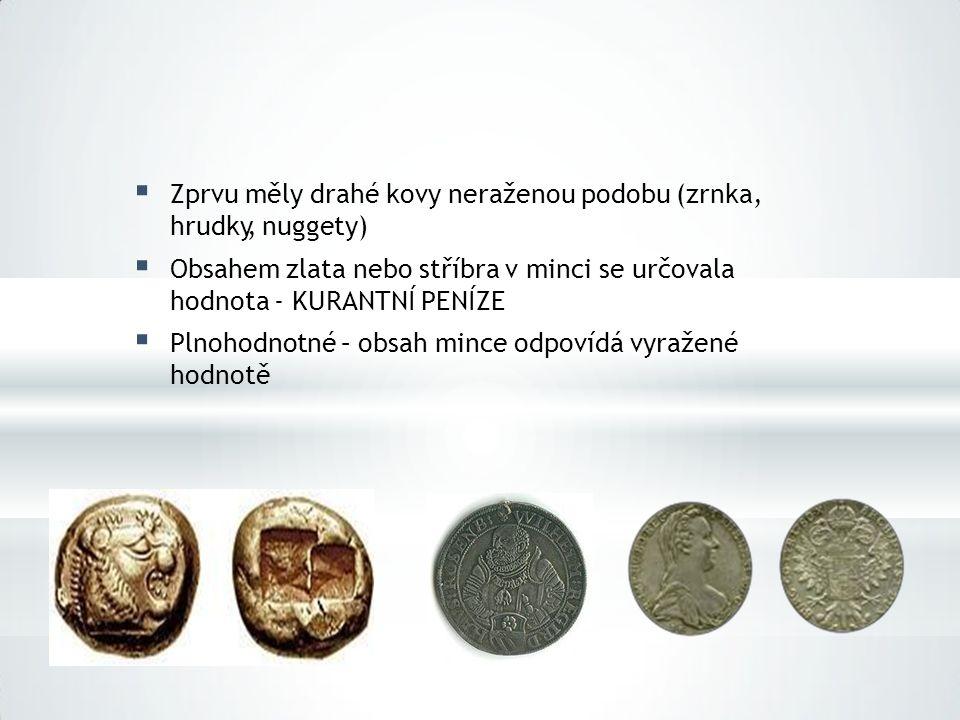  Zprvu měly drahé kovy neraženou podobu (zrnka, hrudky, nuggety)  Obsahem zlata nebo stříbra v minci se určovala hodnota - KURANTNÍ PENÍZE  Plnohod