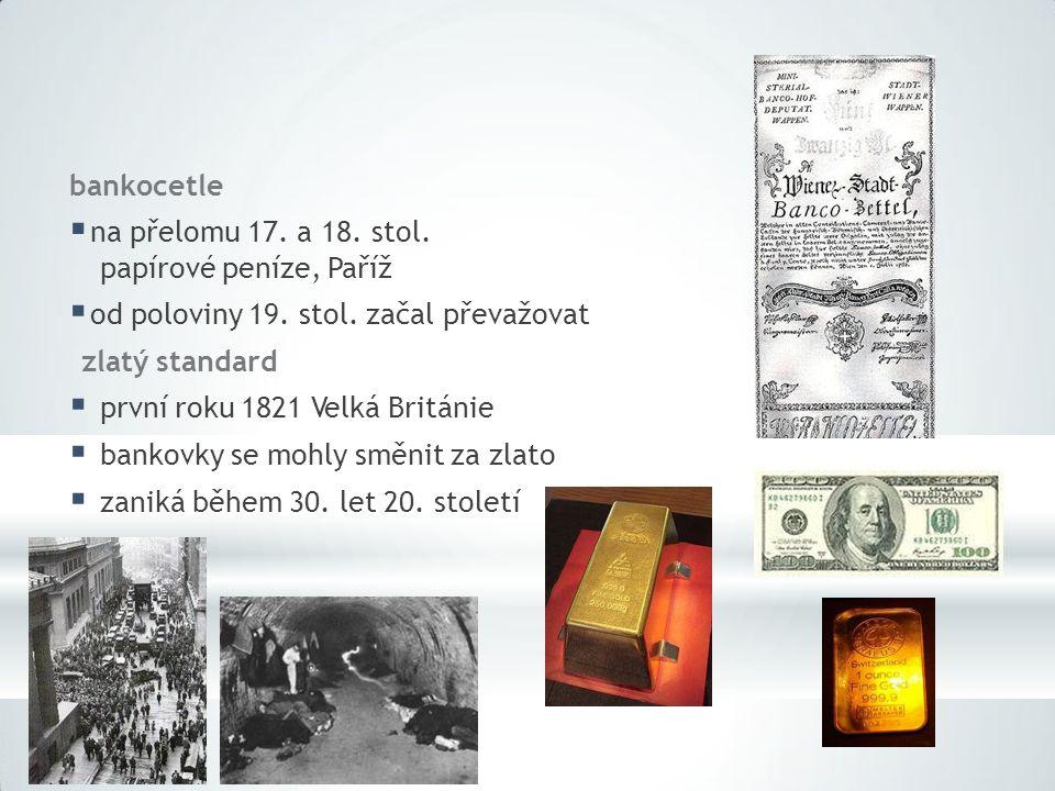 bankocetle  na přelomu 17. a 18. stol. papírové peníze, Paříž  od poloviny 19. stol. začal převažovat zlatý standard  první roku 1821 Velká Británi
