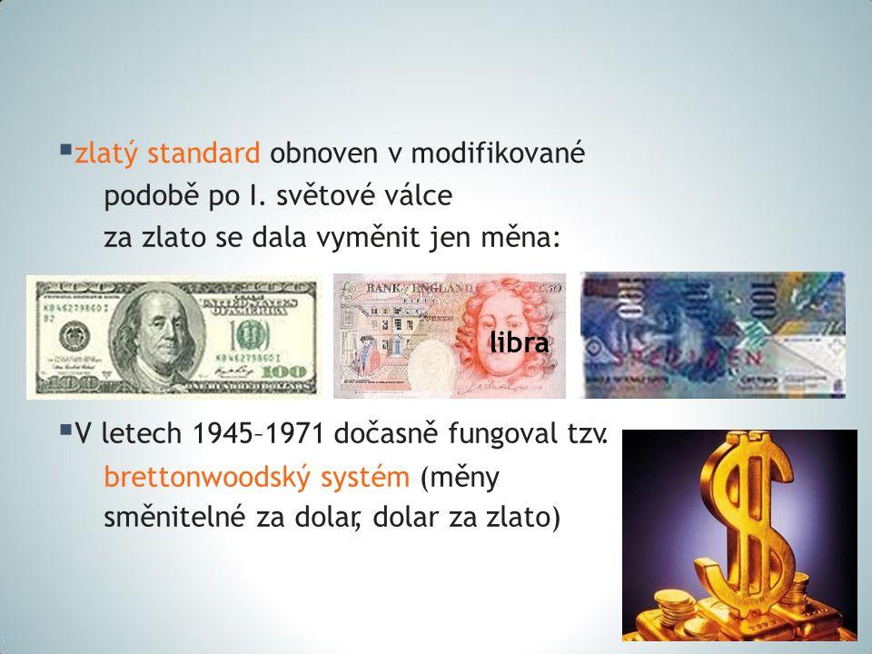  zlatý standard obnoven v modifikované podobě po I. světové válce za zlato se dala vyměnit jen měna: libra  V letech 1945–1971 dočasně fungoval tzv.