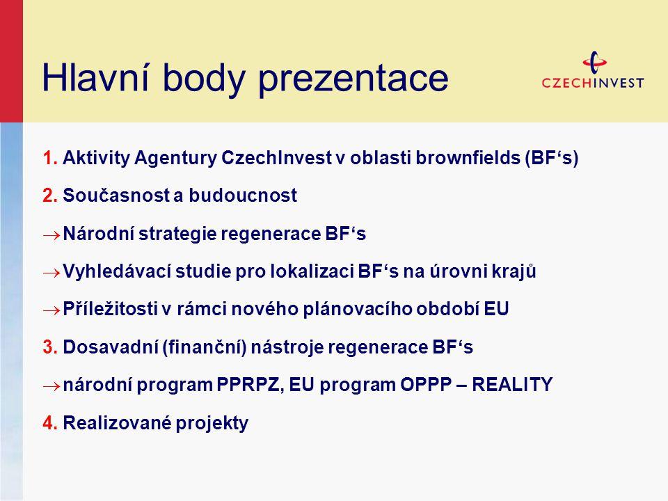 Hlavní body prezentace 1.Aktivity Agentury CzechInvest v oblasti brownfields (BF's) 2.Současnost a budoucnost  Národní strategie regenerace BF's  Vyhledávací studie pro lokalizaci BF's na úrovni krajů  Příležitosti v rámci nového plánovacího období EU 3.Dosavadní (finanční) nástroje regenerace BF's  národní program PPRPZ, EU program OPPP – REALITY 4.Realizované projekty