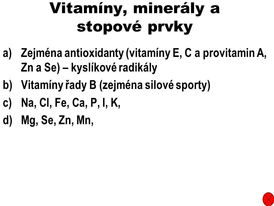 Vitamíny, minerály a stopové prvky a)Zejména antioxidanty (vitamíny E, C a provitamin A, Zn a Se) – kyslíkové radikály b)Vitamíny řady B (zejména silové sporty) c)Na, Cl, Fe, Ca, P, I, K, d)Mg, Se, Zn, Mn,