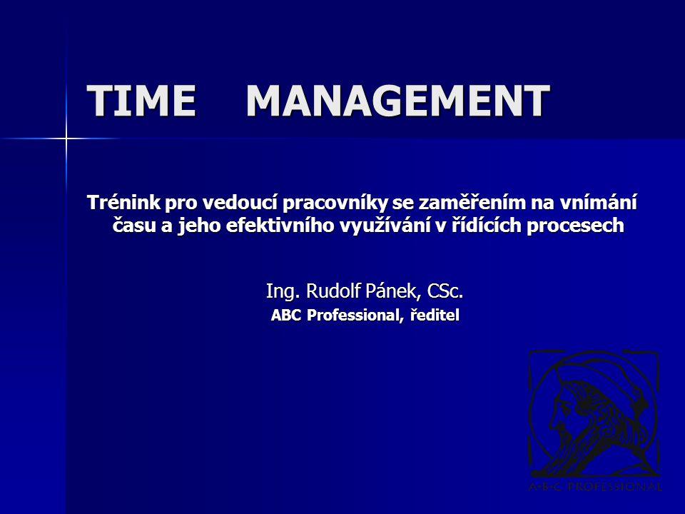 TIME MANAGEMENT Trénink pro vedoucí pracovníky se zaměřením na vnímání času a jeho efektivního využívání v řídících procesech Ing. Rudolf Pánek, CSc.