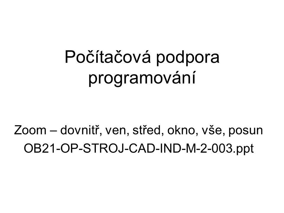 Počítačová podpora programování Zoom – dovnitř, ven, střed, okno, vše, posun OB21-OP-STROJ-CAD-IND-M-2-003.ppt
