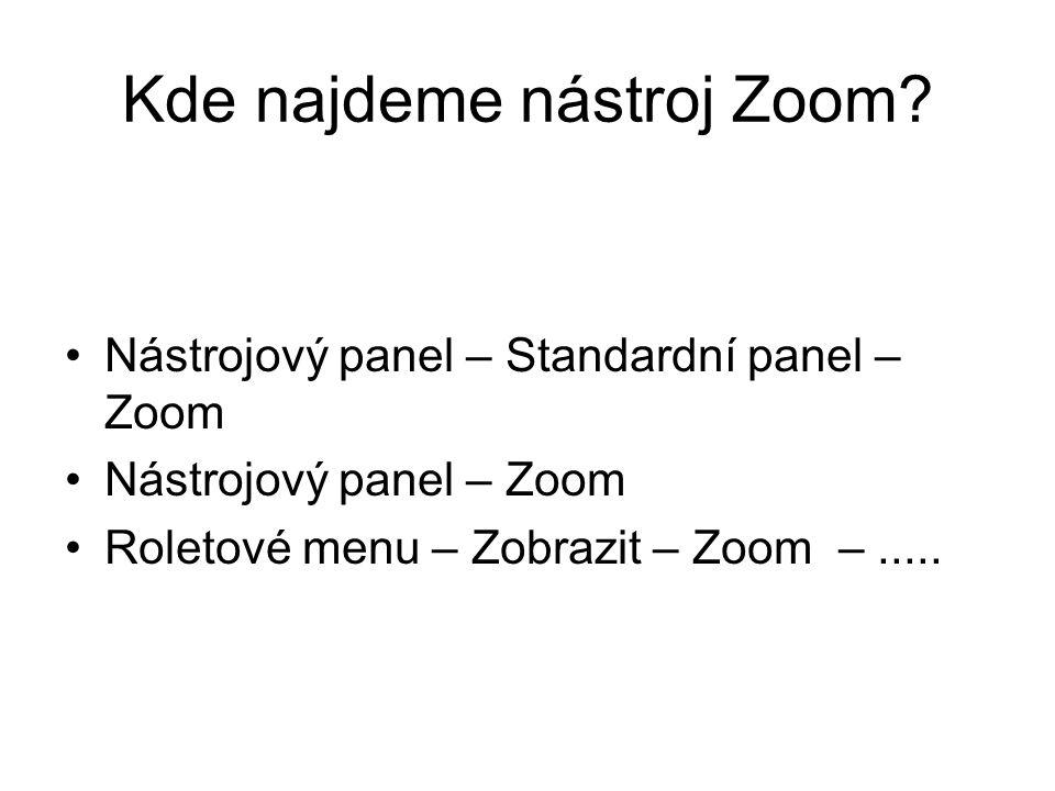 Kde najdeme nástroj Zoom? Nástrojový panel – Standardní panel – Zoom Nástrojový panel – Zoom Roletové menu – Zobrazit – Zoom –.....