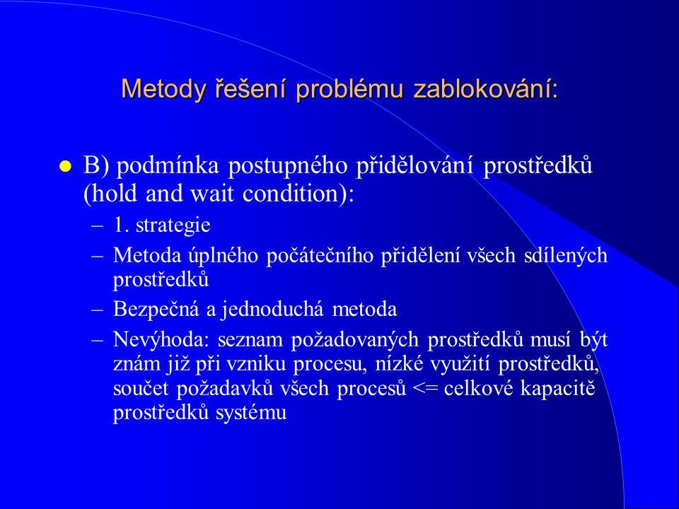 Metody řešení problému zablokování: l B) podmínka postupného přidělování prostředků (hold and wait condition): –1. strategie –Metoda úplného počáteční