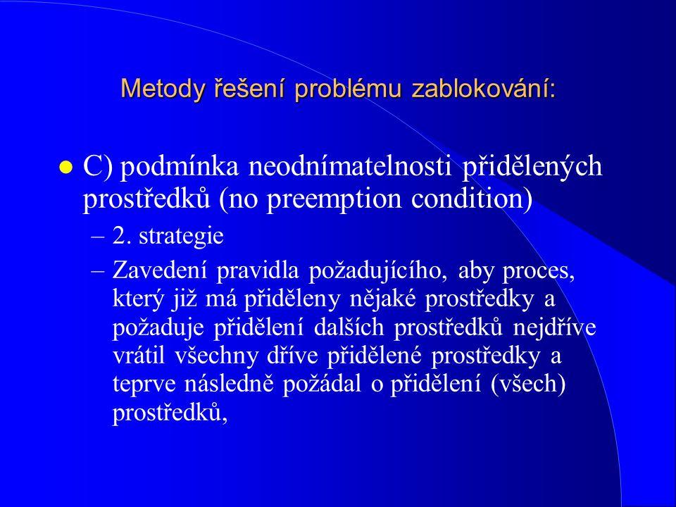 Metody řešení problému zablokování: l C) podmínka neodnímatelnosti přidělených prostředků (no preemption condition) –2. strategie –Zavedení pravidla p