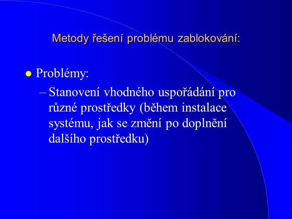 Metody řešení problému zablokování: l Problémy: –Stanovení vhodného uspořádání pro různé prostředky (během instalace systému, jak se změní po doplnění