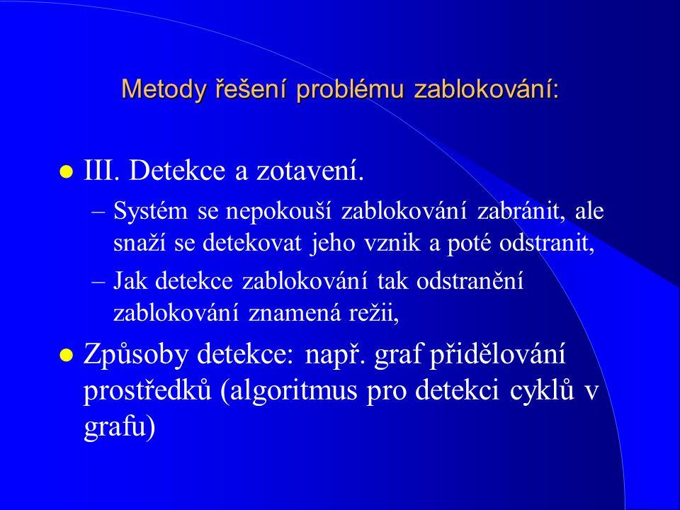 Metody řešení problému zablokování: l III. Detekce a zotavení. –Systém se nepokouší zablokování zabránit, ale snaží se detekovat jeho vznik a poté ods