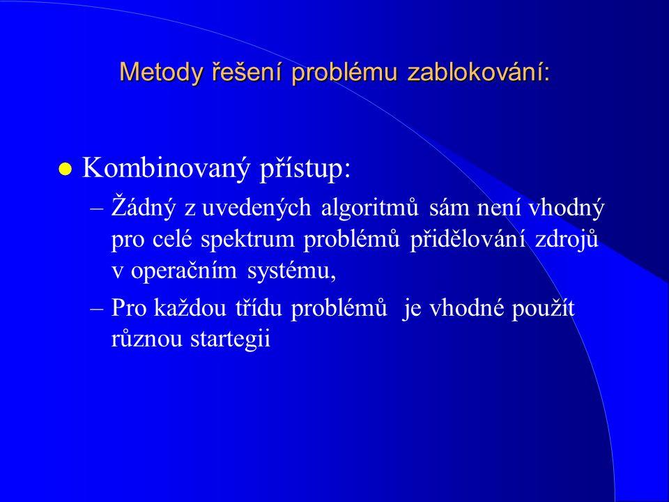 Metody řešení problému zablokování: l Kombinovaný přístup: –Žádný z uvedených algoritmů sám není vhodný pro celé spektrum problémů přidělování zdrojů