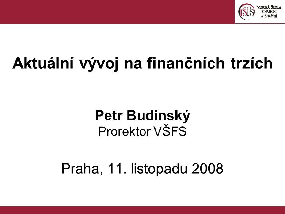 Aktuální vývoj na finančních trzích Petr Budinský Prorektor VŠFS Praha, 11. listopadu 2008