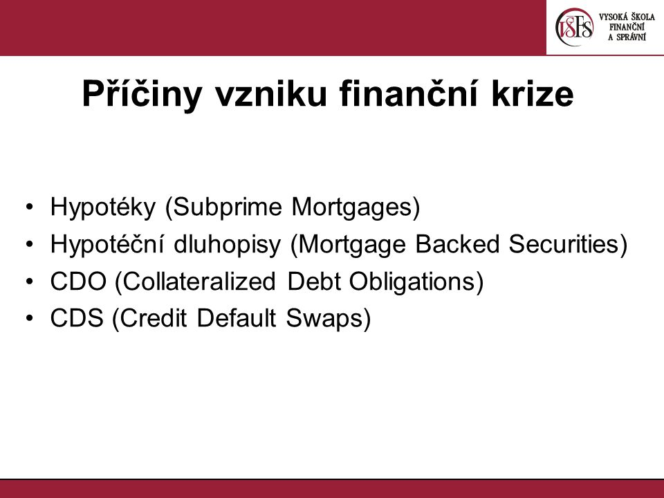 Příčiny vzniku finanční krize Hypotéky (Subprime Mortgages) Hypotéční dluhopisy (Mortgage Backed Securities) CDO (Collateralized Debt Obligations) CDS (Credit Default Swaps)