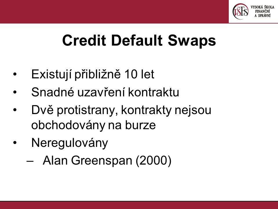 Credit Default Swaps Existují přibližně 10 let Snadné uzavření kontraktu Dvě protistrany, kontrakty nejsou obchodovány na burze Neregulovány –Alan Gre