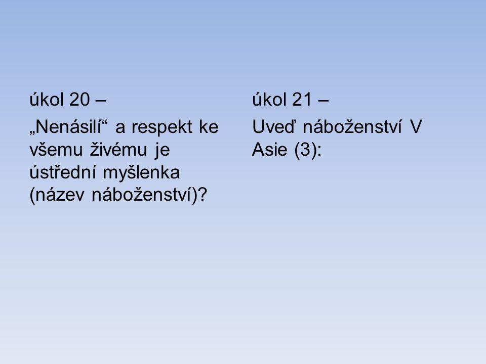 """úkol 20 – """"Nenásilí"""" a respekt ke všemu živému je ústřední myšlenka (název náboženství)? úkol 21 – Uveď náboženství V Asie (3):"""