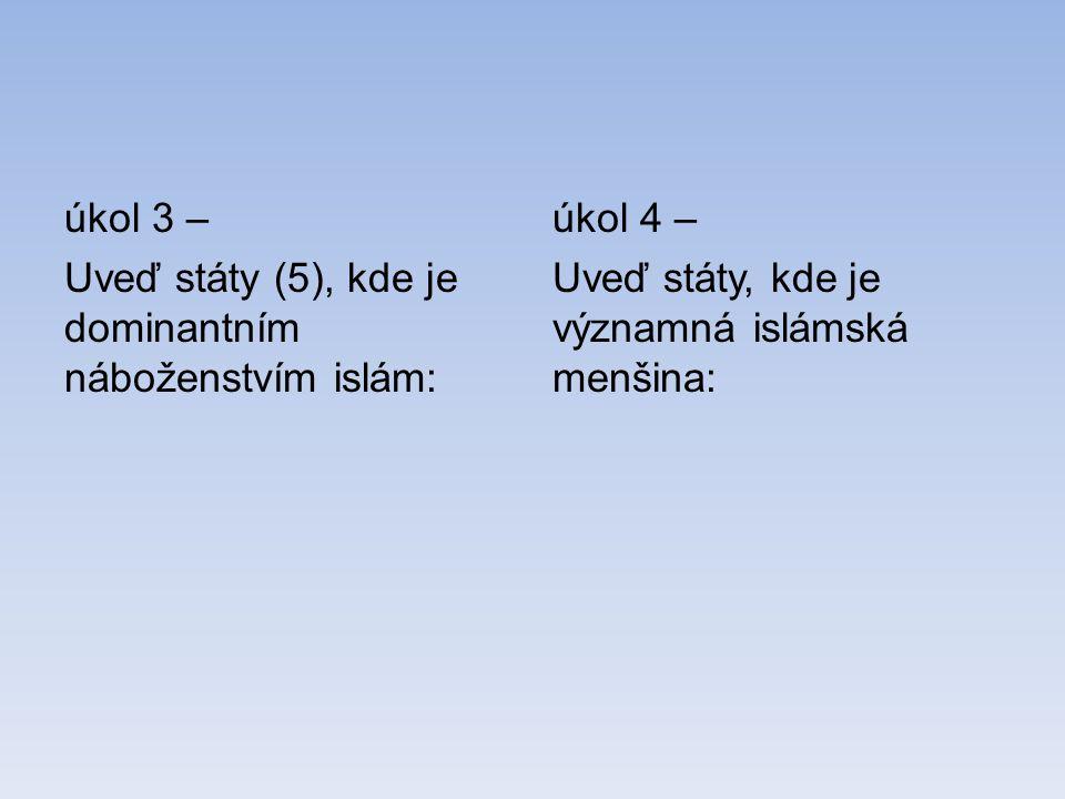 úkol 3 – Uveď státy (5), kde je dominantním náboženstvím islám: úkol 4 – Uveď státy, kde je významná islámská menšina: