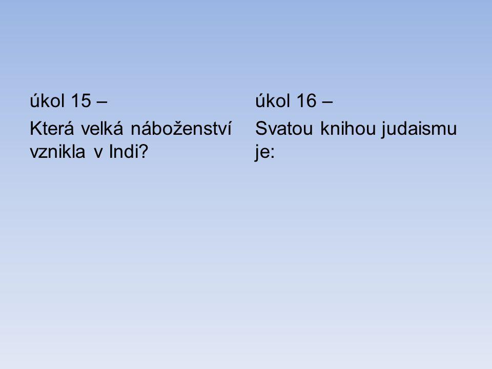 úkol 15 – Která velká náboženství vznikla v Indi? úkol 16 – Svatou knihou judaismu je: