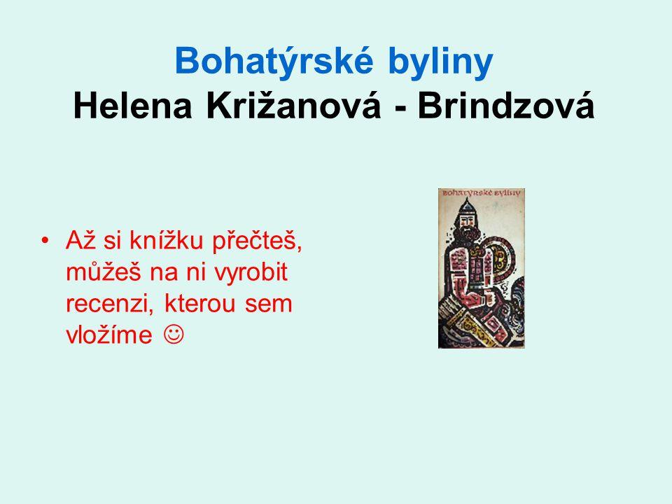 Bohatýrské byliny Helena Križanová - Brindzová Až si knížku přečteš, můžeš na ni vyrobit recenzi, kterou sem vložíme