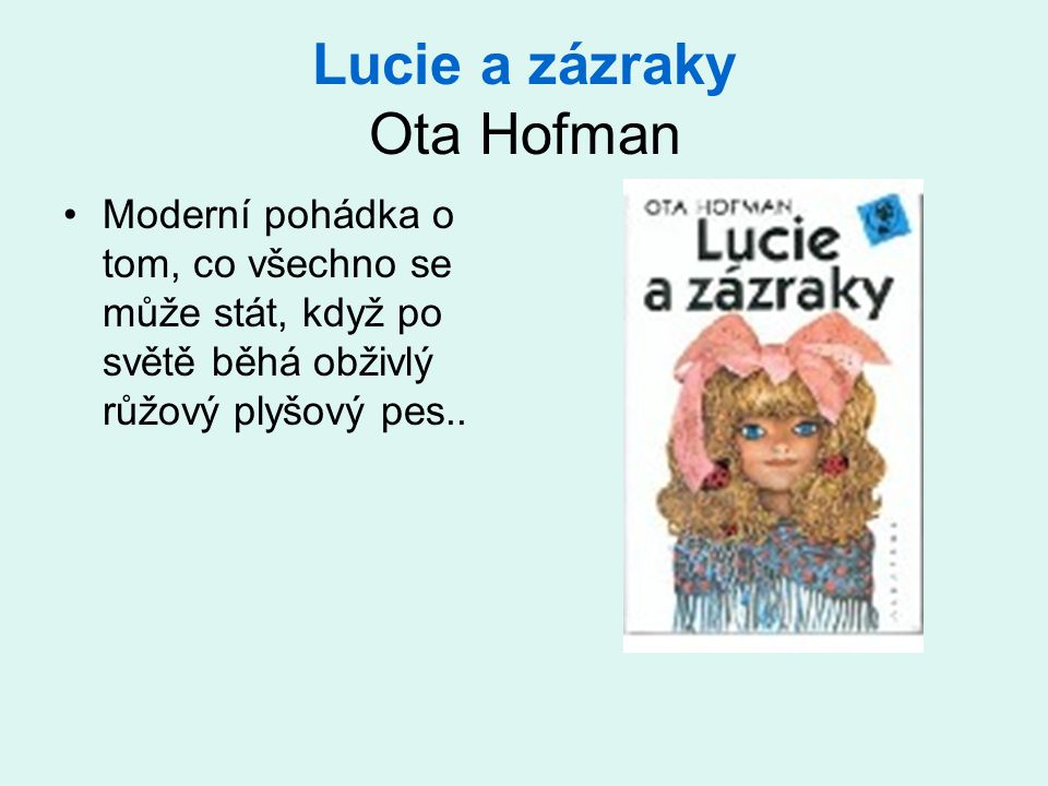 Lucie a zázraky Ota Hofman Moderní pohádka o tom, co všechno se může stát, když po světě běhá obživlý růžový plyšový pes..